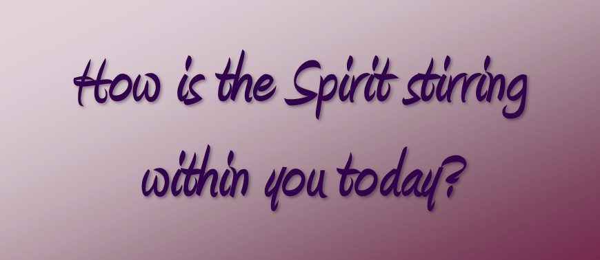 How Is The Spirit Stirring Within You Today