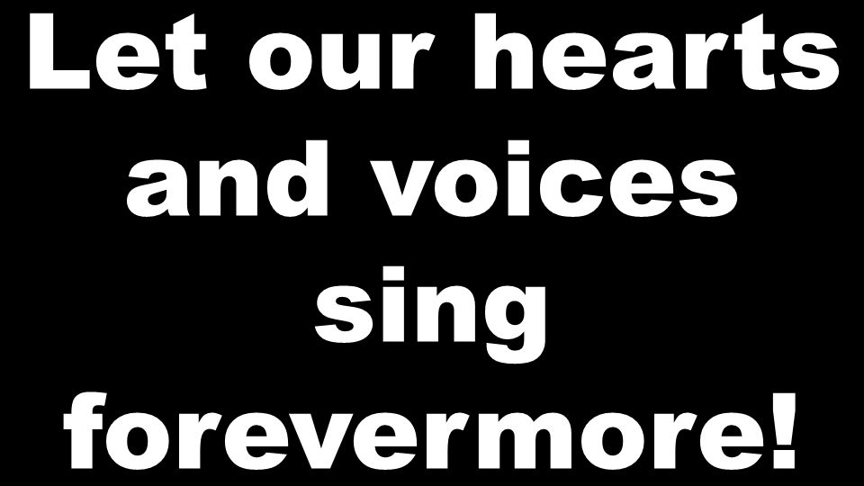 Let Our Hearts And Voices Sing Forever More